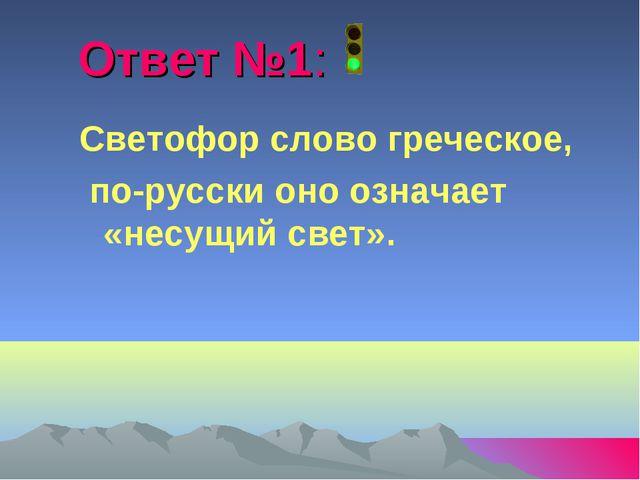 Ответ №1: Светофор слово греческое, по-русски оно означает «несущий свет».