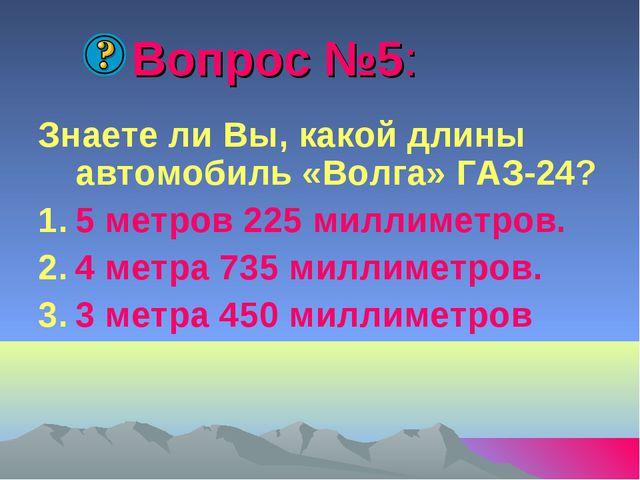 Вопрос №5: Знаете ли Вы, какой длины автомобиль «Волга» ГАЗ-24? 5 метров 225...