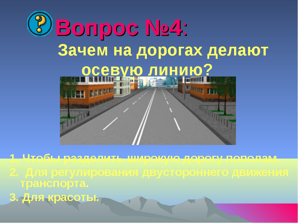 Вопрос №4: Зачем на дорогах делают осевую линию? 1. Чтобы разделить широкую...