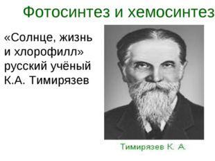 Фотосинтез и хемосинтез «Солнце, жизнь и хлорофилл» русский учёный К.А. Тимир