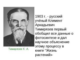 1903 г. - русский учёный Климент Аркадьевич Тимирязев первый обобщил все данн
