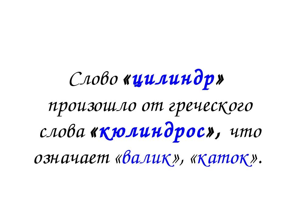Слово «цилиндр» произошло от греческого слова «кюлиндрос», что означает «вали...