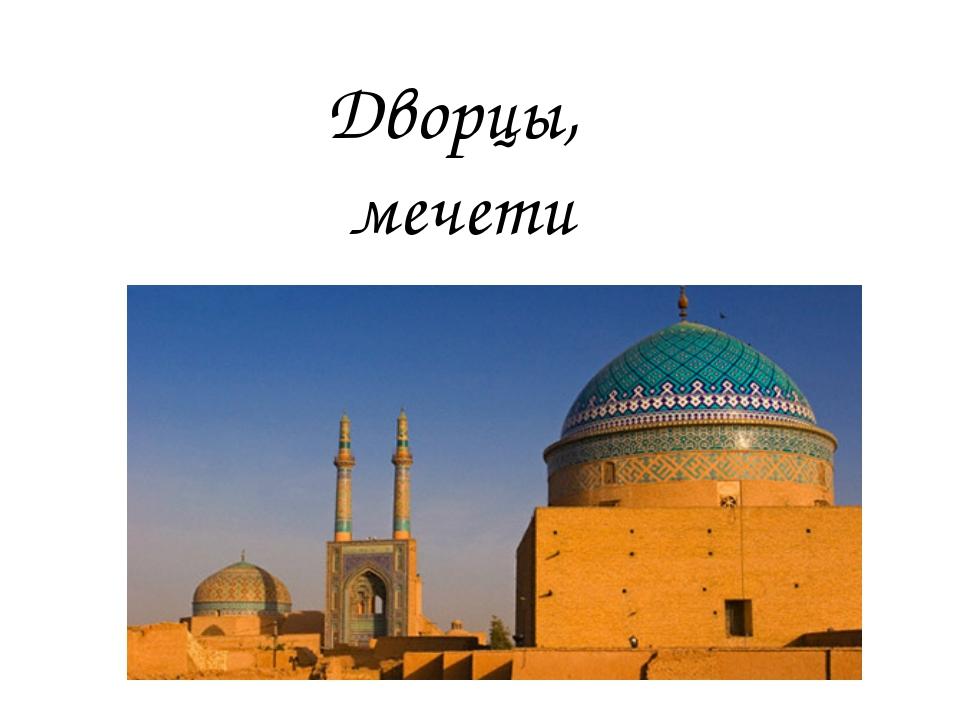 Дворцы, мечети