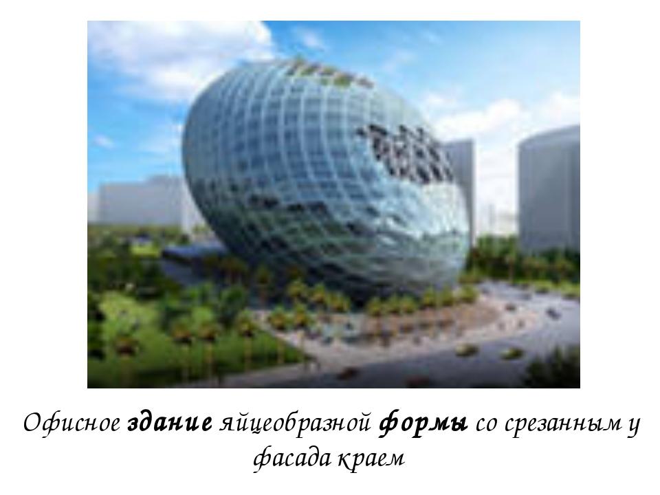 Офисное здание яйцеобразной формы со срезанным у фасада краем