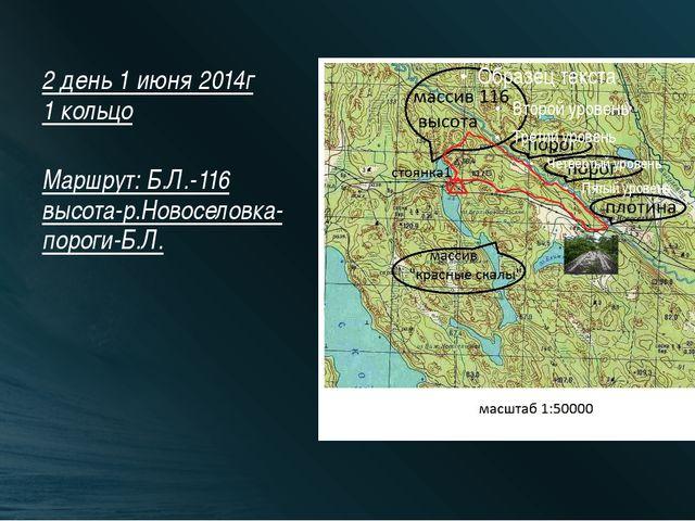 2 день 1 июня 2014г 1 кольцо Маршрут: Б.Л.-116 высота-р.Новоселовка-пороги-Б.Л.