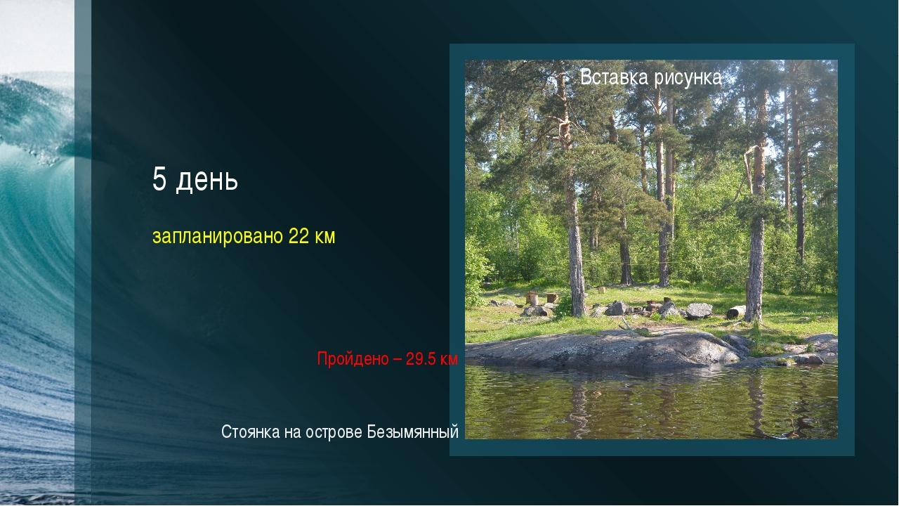 5 день запланировано 22 км Пройдено – 29.5 км Стоянка на острове Безымянный