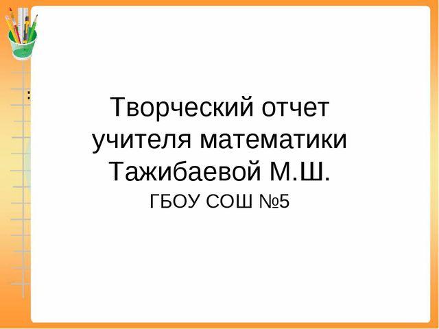 Творческий отчет учителя математики Тажибаевой М.Ш. ГБОУ СОШ №5