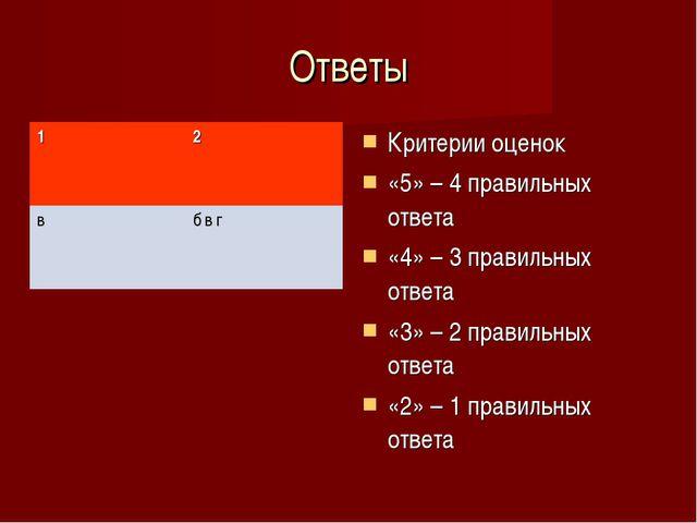 Ответы Критерии оценок «5» – 4 правильных ответа «4» – 3 правильных ответа «3...