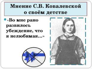 Мнение С.В. Ковалевской о своём детстве «Во мне рано развилось убеждение, что