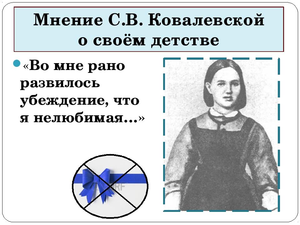 Мнение С.В. Ковалевской о своём детстве «Во мне рано развилось убеждение, что...