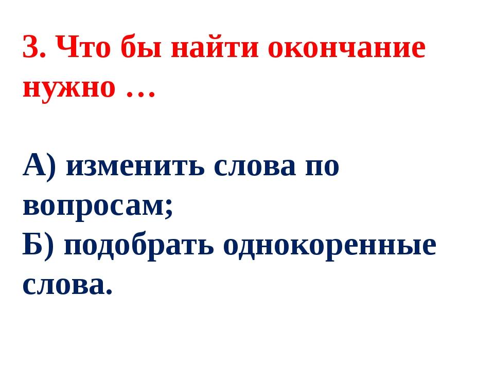 3. Что бы найти окончание нужно … А) изменить слова по вопросам; Б) подобрать...