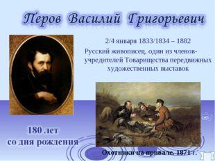 2/4 января 1833/1834 – 1882 Русский живописец, один из членов-учредителей То
