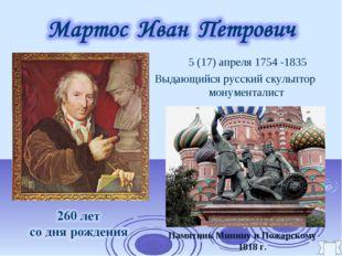 5 (17) апреля 1754 -1835 Выдающийся русский скульптор монументалист Памятни