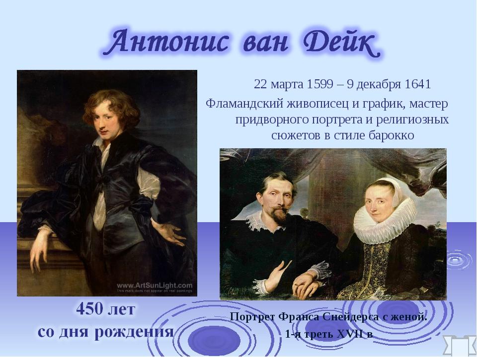 22 марта 1599 – 9 декабря 1641 Фламандский живописец и график, мастер придво...