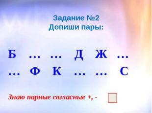 Задание №2 Допиши пары: Б … … Д Ж … … Ф К … … С Знаю парные согласные +, -