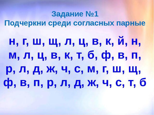 Задание №1 Подчеркни среди согласных парные н, г, ш, щ, л, ц, в, к, й, н, м,...
