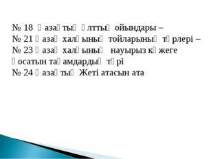 № 18 Қазақтың ұлттық ойындары – № 21 Қазақ халқының тойларының түрлері – № 23