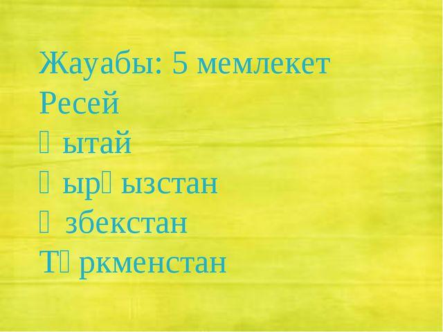 Жауабы: 5 мемлекет Ресей Қытай Қырғызстан Өзбекстан Түркменстан