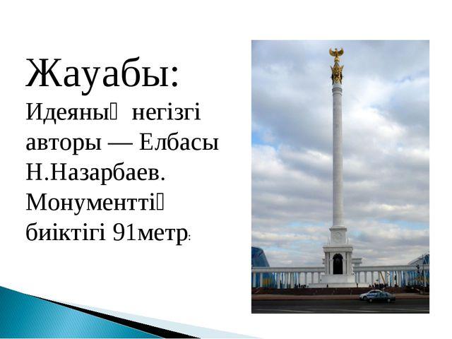 Жауабы: Идеяның негізгі авторы — Елбасы Н.Назарбаев. Монументтің биіктігі 91м...