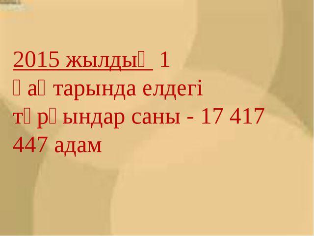 2015 жылдың1 қаңтарында елдегі тұрғындар саны - 17 417 447 адам