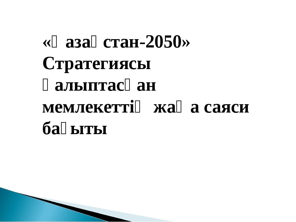 «Қазақстан-2050» Стратегиясы қалыптасқан мемлекеттің жаңа саяси бағыты