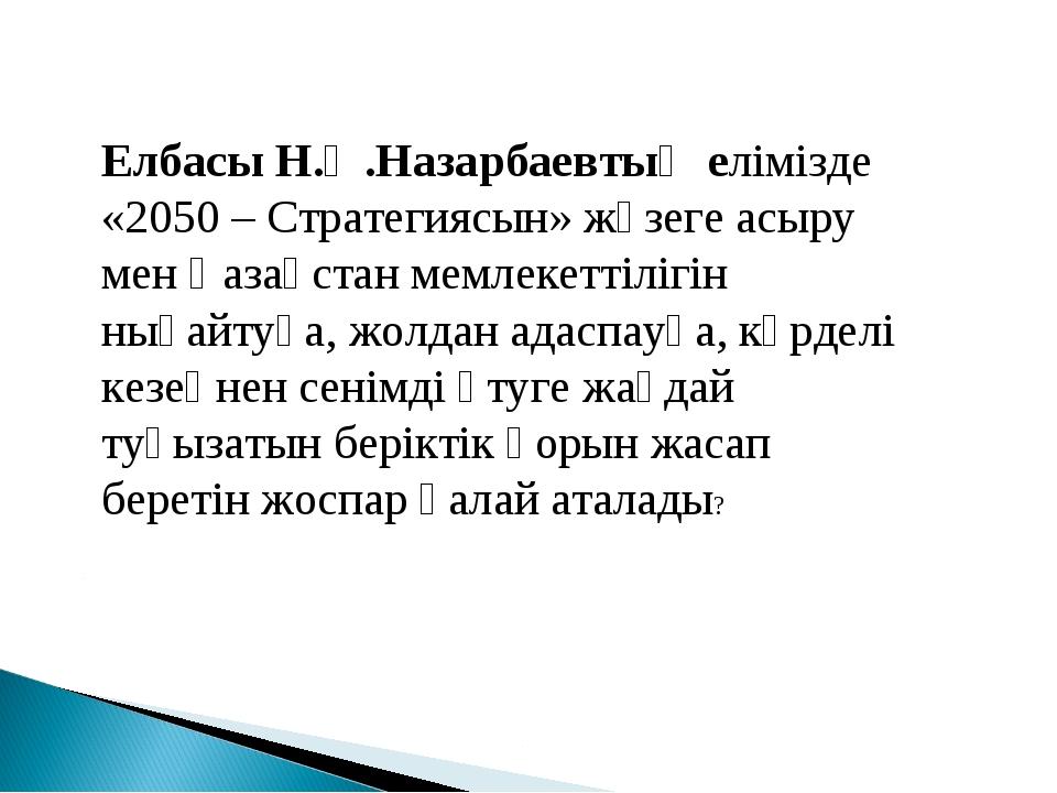 Елбасы Н.Ә.Назарбаевтың елімізде «2050 – Стратегиясын» жүзеге асыру мен Қазақ...