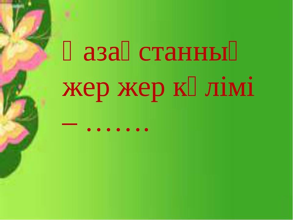 Қазақстанның жер жер көлімі –…….