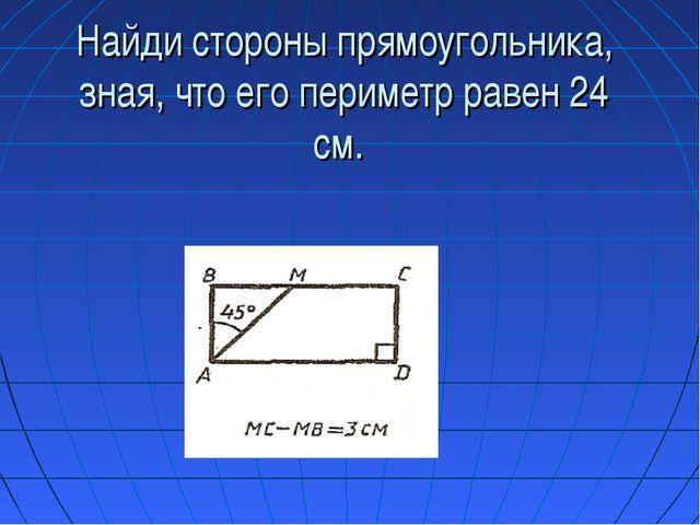 Найди стороны прямоугольника, зная, что его периметр равен 24 см.