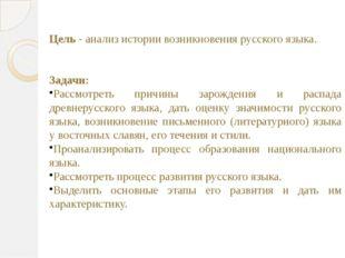 Цель - анализ истории возникновения русского языка. Задачи: Рассмотреть причи