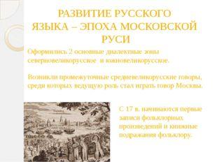 РАЗВИТИЕ РУССКОГО ЯЗЫКА – ЭПОХА МОСКОВСКОЙ РУСИ Оформились 2 основные диалект