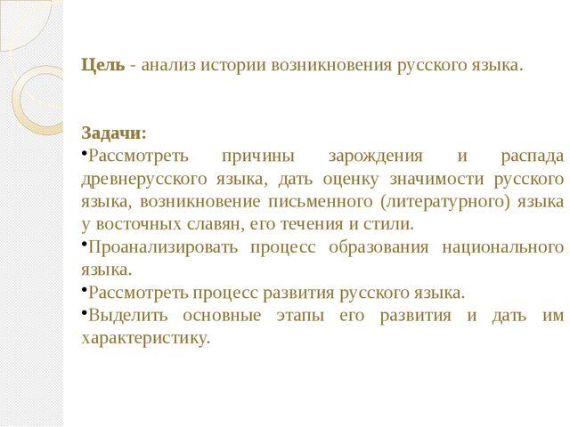 Цель - анализ истории возникновения русского языка. Задачи: Рассмотреть причи...