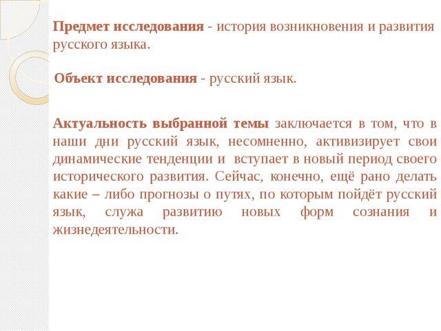 Предмет исследования - история возникновения и развития русского языка. Объе...