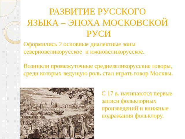 РАЗВИТИЕ РУССКОГО ЯЗЫКА – ЭПОХА МОСКОВСКОЙ РУСИ Оформились 2 основные диалект...