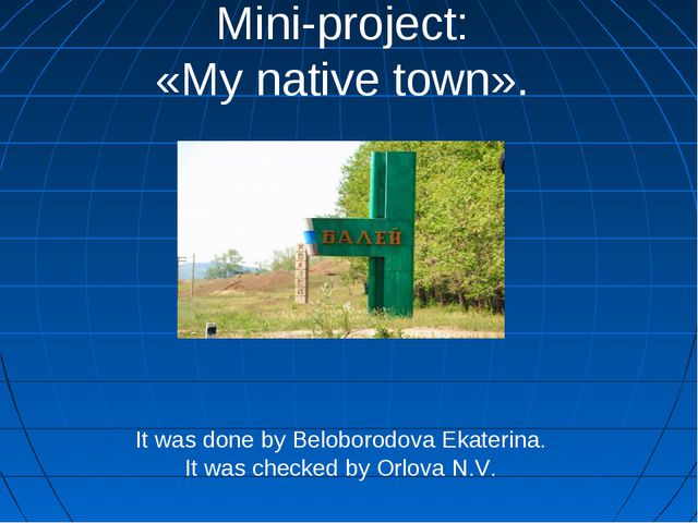 Mini-project: «My native town». It was done by Beloborodova Ekaterina. It was...