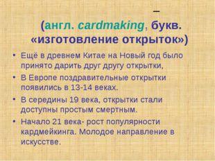 Кардме́йкинг – (англ.cardmaking, букв. «изготовление открыток») Ещё в древне