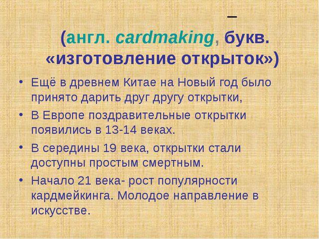 Кардме́йкинг – (англ.cardmaking, букв. «изготовление открыток») Ещё в древне...