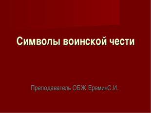 Символы воинской чести Преподаватель ОБЖ ЕреминС.И.