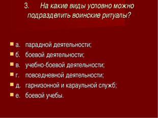 3.На какие виды условно можно подразделить воинские ритуалы? а.парадной дея