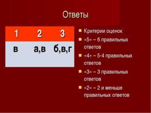 Ответы Критерии оценок «5» – 6 правильных ответов «4» – 5-4 правильных ответо