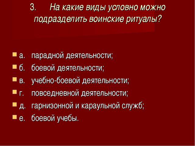 3.На какие виды условно можно подразделить воинские ритуалы? а.парадной дея...