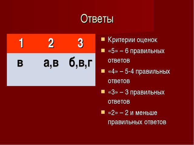 Ответы Критерии оценок «5» – 6 правильных ответов «4» – 5-4 правильных ответо...