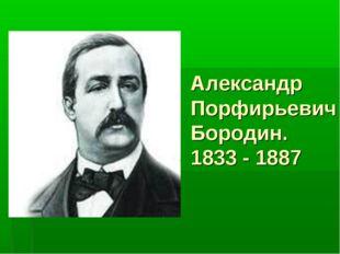 Александр Порфирьевич Бородин. 1833 - 1887