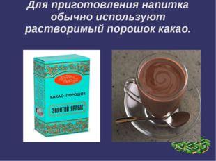Для приготовления напитка обычно используют растворимый порошок какао.