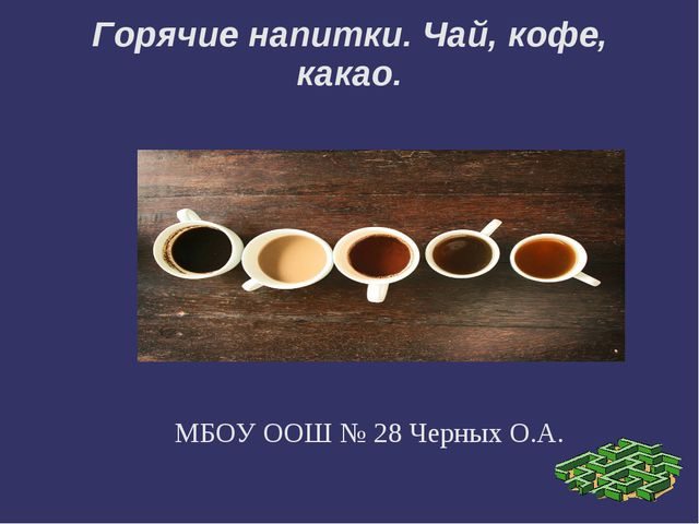 Горячие напитки. Чай, кофе, какао. МБОУ ООШ № 28 Черных О.А.