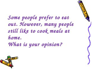 Some people prefer to eat out. However, many people still like to cook meals