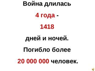 Война длилась 4 года - 1418 дней и ночей. Погибло более 20 000 000 человек.