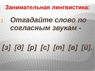 Занимательная лингвистика: Отгадайте слово по согласным звукам - [з] [д] [р]