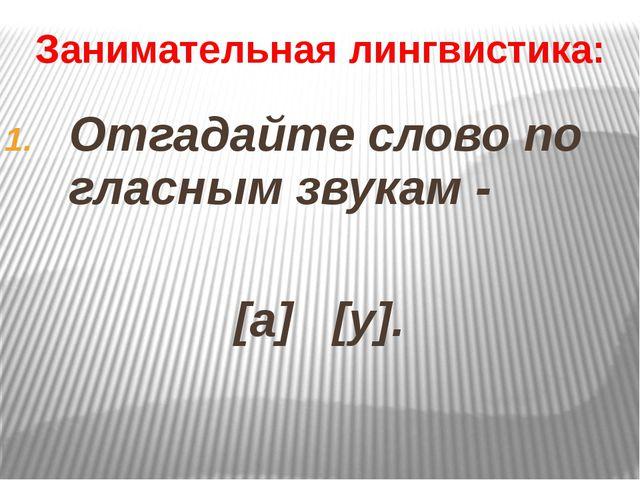 Занимательная лингвистика: Отгадайте слово по гласным звукам - [а] [у].