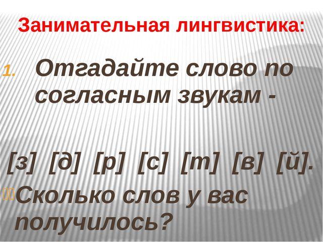 Занимательная лингвистика: Отгадайте слово по согласным звукам - [з] [д] [р]...