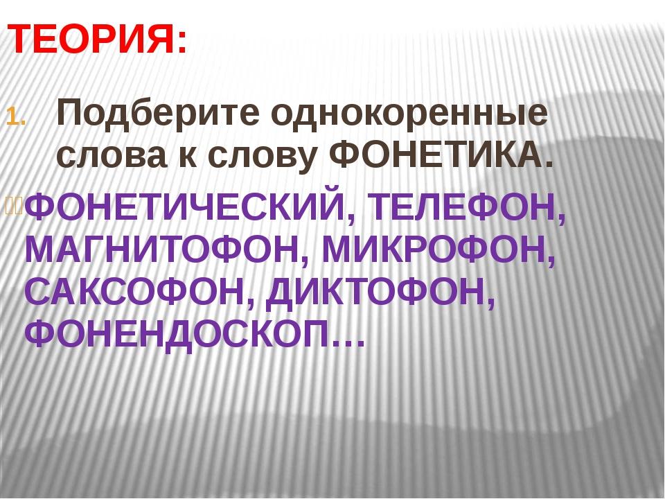 ТЕОРИЯ: Подберите однокоренные слова к слову ФОНЕТИКА. ФОНЕТИЧЕСКИЙ, ТЕЛЕФОН,...